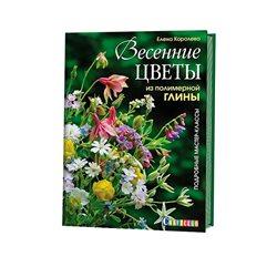 Елена Королева. Весенние цветы из полимерной глины. Подробные мастер-классы. 2018 год